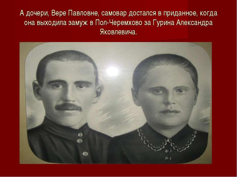 А дочери, Вере Павловне, самовар достался в приданное, когда она выходила зам...
