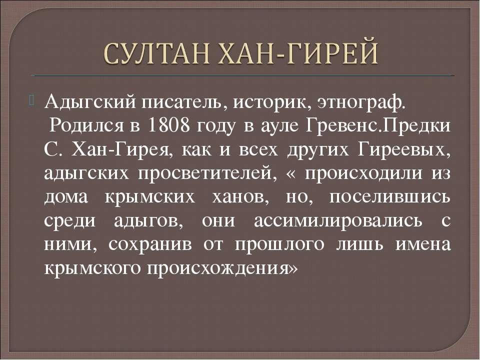 Адыгский писатель, историк, этнограф. Родился в 1808 году в ауле Гревенс.Пред...