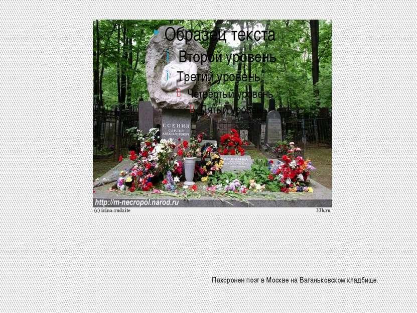 Похоронен поэт в Москве на Ваганьковском кладбище.