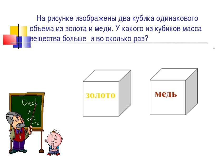 На рисунке изображены два кубика одинакового объема из золота и меди. У каког...