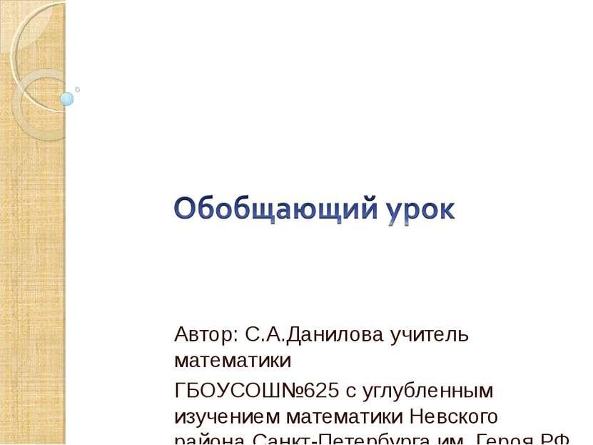 Автор: С.А.Данилова учитель математики ГБОУСОШ№625 с углубленным изучением ма...