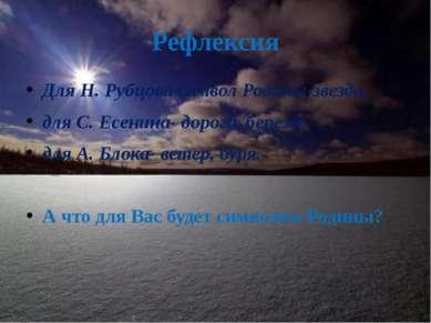 Рефлексия Для Н. Рубцова символ Родины-звезда, для С. Есенина- дорога, березы...