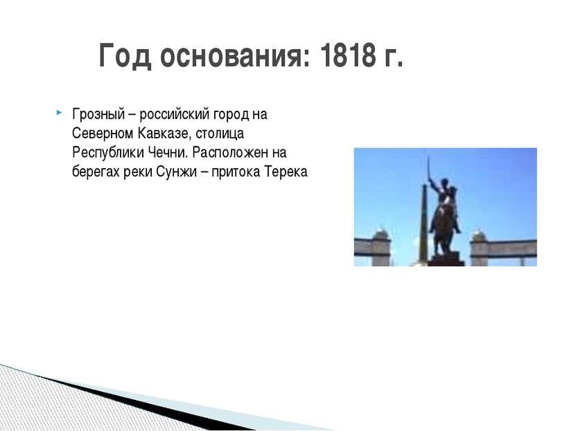 Год основания: 1818 г. Грозный – российский город на Северном Кавказе, столиц...