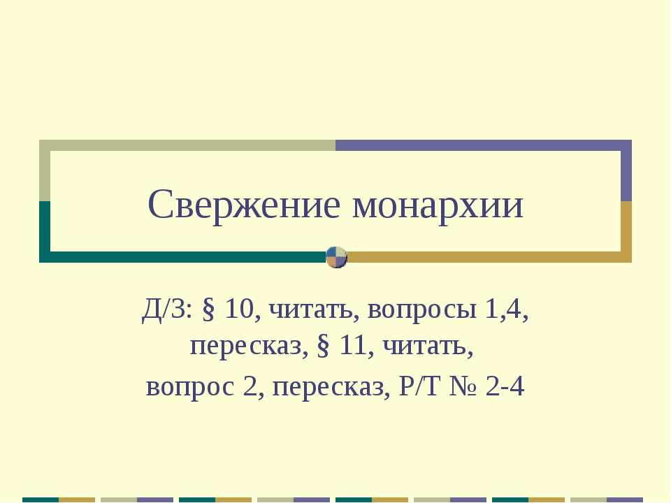 Свержение монархии Д/З: § 10, читать, вопросы 1,4, пересказ, § 11, читать, во...