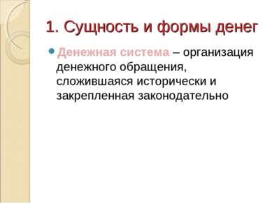 1. Сущность и формы денег Денежная система – организация денежного обращения,...