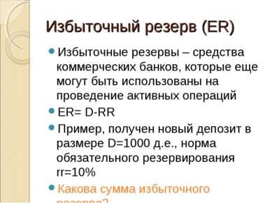 Избыточный резерв (ER) Избыточные резервы – средства коммерческих банков, кот...