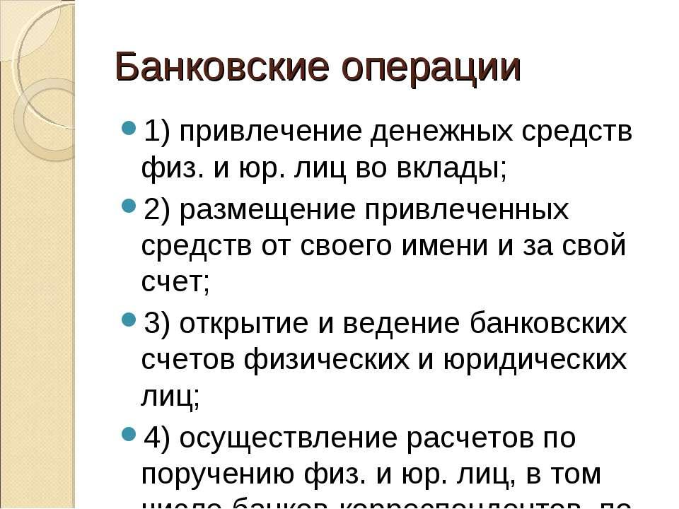 Банковские операции 1) привлечение денежных средств физ. и юр. лиц во вклады;...