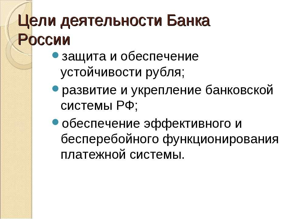 Цели деятельности Банка России защита и обеспечение устойчивости рубля; разви...