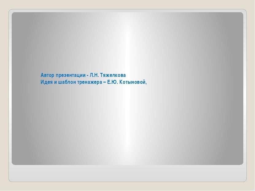 Автор презентации - Л.Н. Тяжелкова Идея и шаблон тренажера – Е.Ю. Котыновой,
