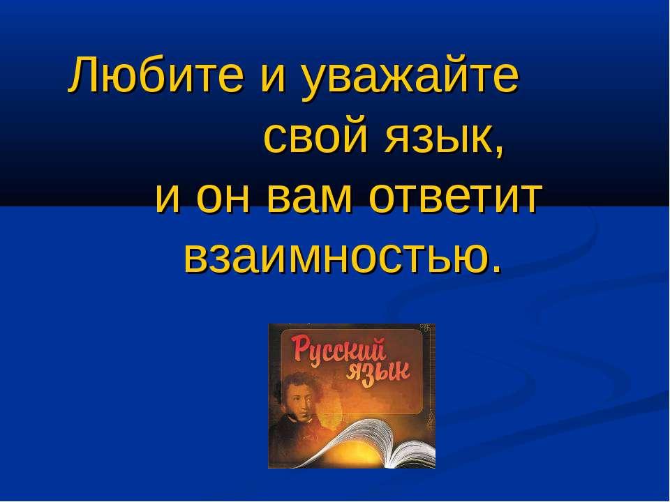 Любите и уважайте свой язык, и он вам ответит взаимностью.