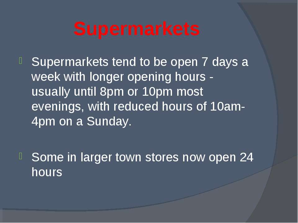 Supermarkets Supermarkets tend to be open 7 days a week with longer opening h...
