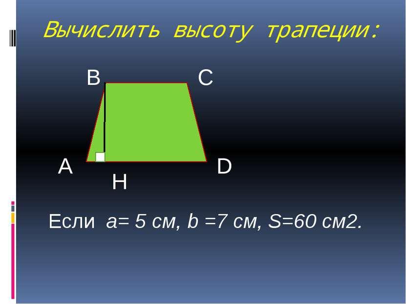 Вычислить высоту трапеции: А В С D H Если a= 5 см, b =7 см, S=60 см2.