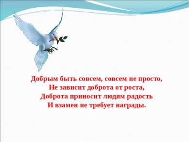 Добрым быть совсем, совсем не просто, Не зависит доброта от роста, Доброта пр...