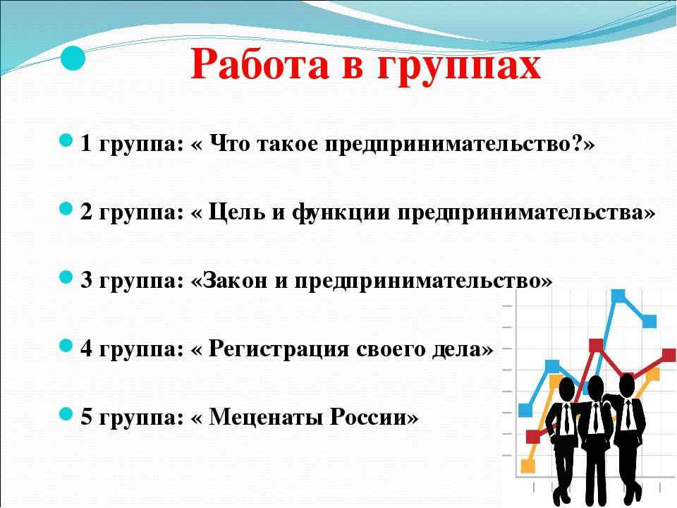 Работа в группах 1 группа: « Что такое предпринимательство?» 2 группа: « Цель...