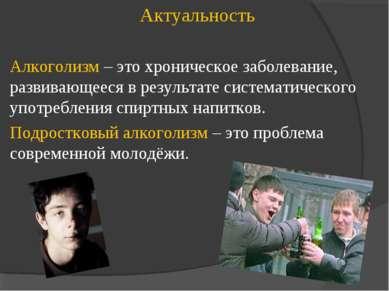 Актуальность Алкоголизм – это хроническое заболевание, развивающееся в резуль...