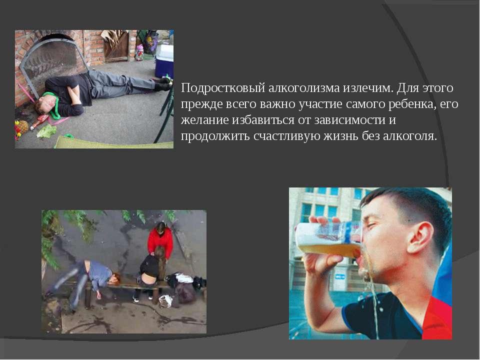Подростковый алкоголизма излечим. Для этого прежде всего важно участие самого...