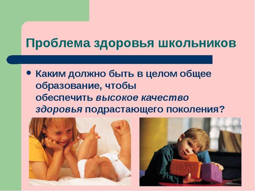 Проблема здоровья школьников Каким должно быть в целом общее образование, что...