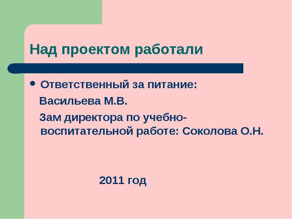 Над проектом работали Ответственный за питание: Васильева М.В. Зам директора ...