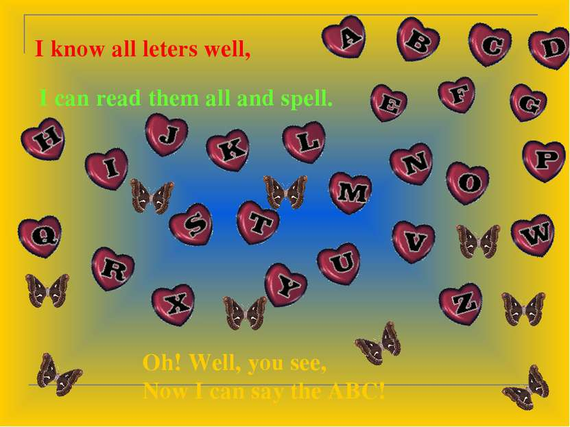 I know all leters well, I can read them all and spell. Oh! Well, you see, Now...