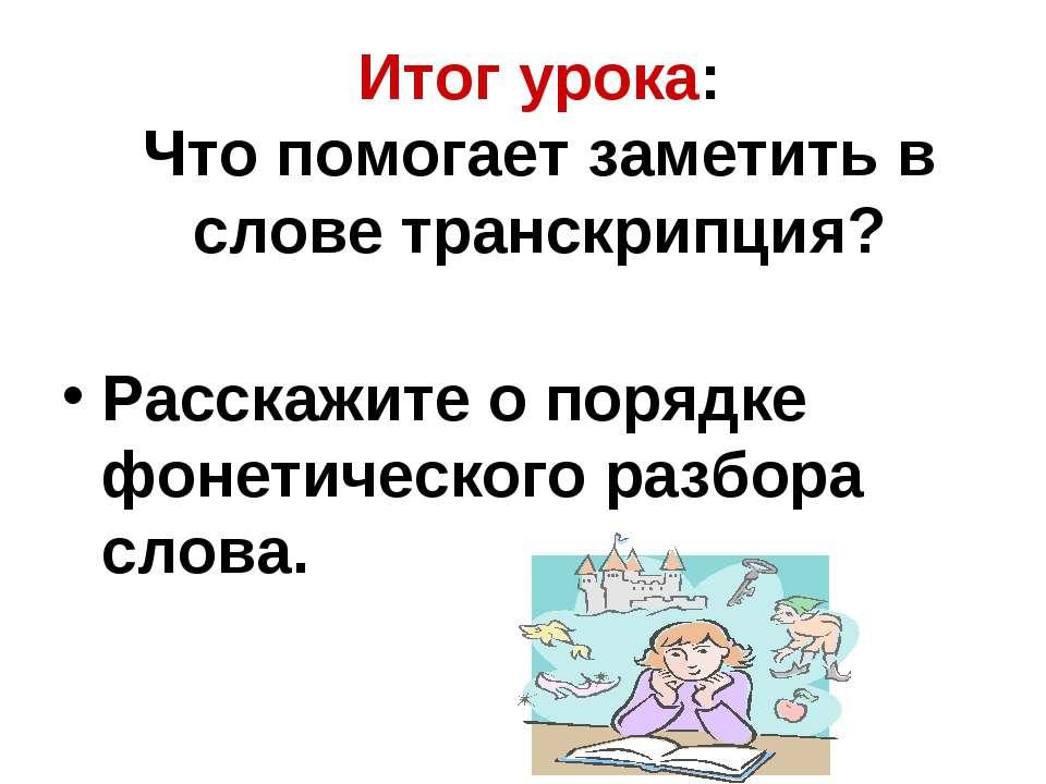 Итог урока: Что помогает заметить в слове транскрипция? Расскажите о порядке ...