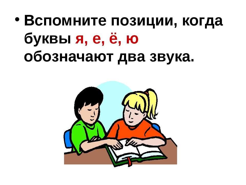 Вспомните позиции, когда буквы я, е, ё, ю обозначают два звука.