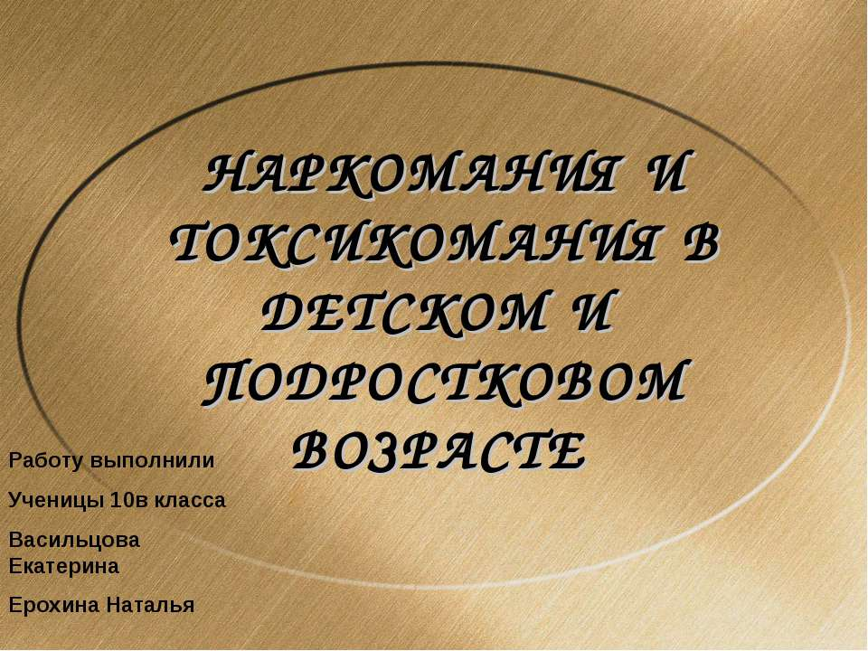 НАРКОМАНИЯ И ТОКСИКОМАНИЯ В ДЕТСКОМ И ПОДРОСТКОВОМ ВОЗРАСТЕ Работу выполнили ...
