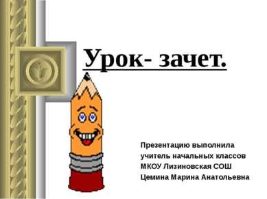 Урок- зачет. Презентацию выполнила учитель начальных классов МКОУ Лизиновская...