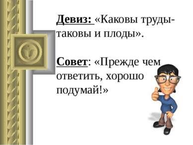 Девиз: «Каковы труды- таковы и плоды». Совет: «Прежде чем ответить, хорошо по...