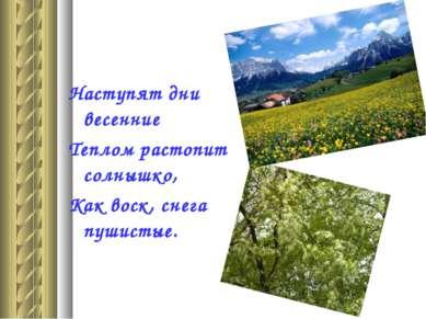 Наступят дни весенние Теплом растопит солнышко, Как воск, снега пушистые.