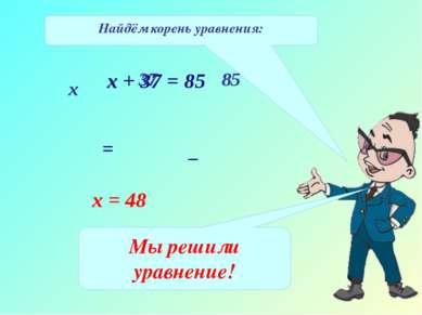 Найдём корень уравнения: х + 37 = 85 х 37 85 = _ х = 48 Мы решили уравнение!