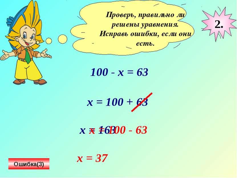 Проверь, правильно ли решены уравнения. Исправь ошибки, если они есть. 100 - ...