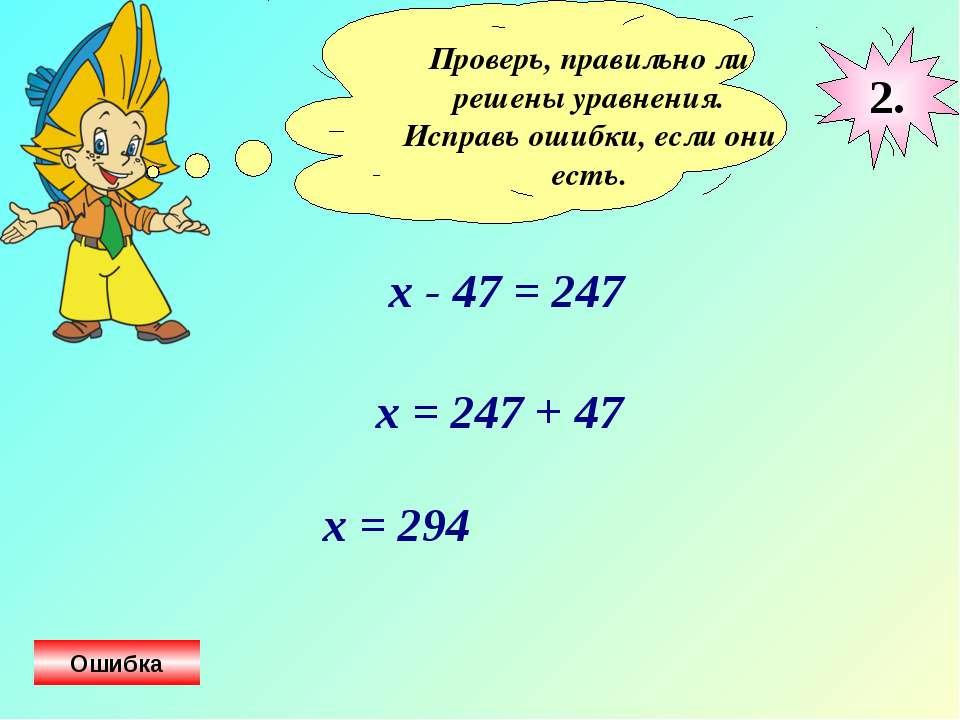 Проверь, правильно ли решены уравнения. Исправь ошибки, если они есть. х - 47...