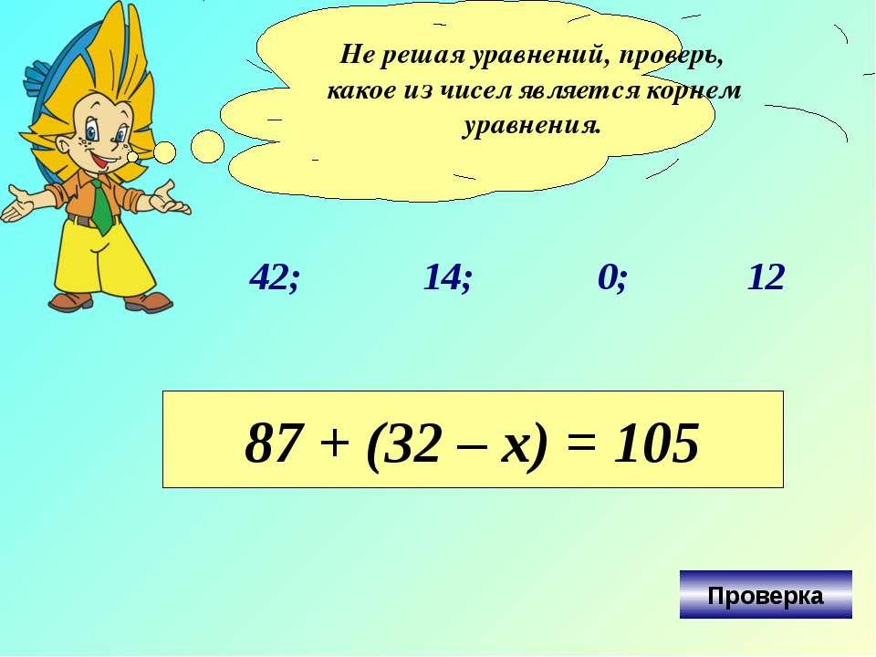 Не решая уравнений, проверь, какое из чисел является корнем уравнения. 42; 0;...