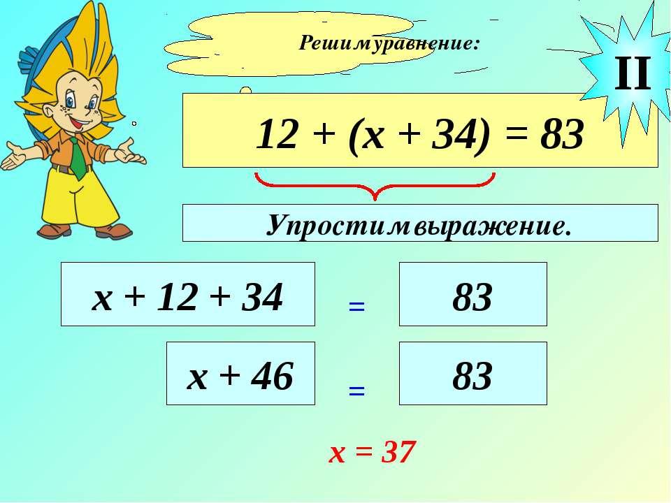 Решим уравнение: 12 + (х + 34) = 83 х + 12 + 34 = 83 II х + 46 = 83 х = 37 Уп...