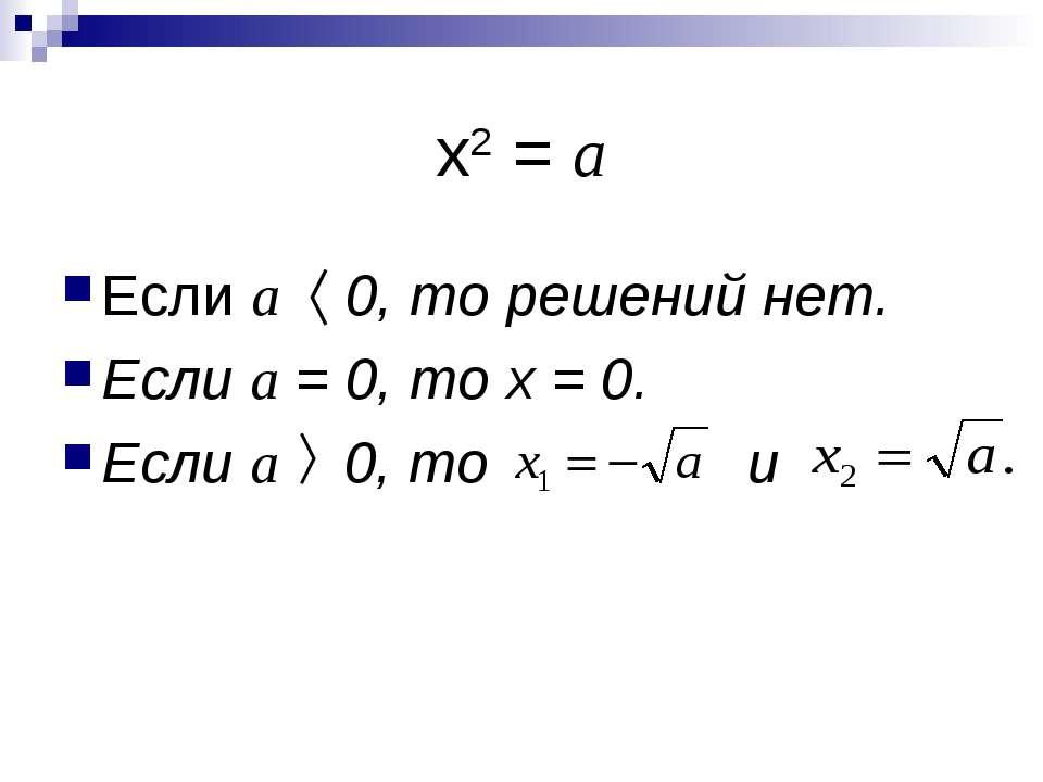 х2 = а Если а 0, то решений нет. Если а = 0, то х = 0. Если а 0, то и