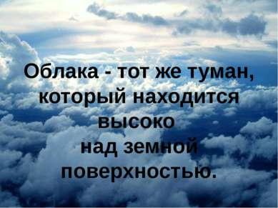 Облака - тот же туман, который находится высоко над земной поверхностью.