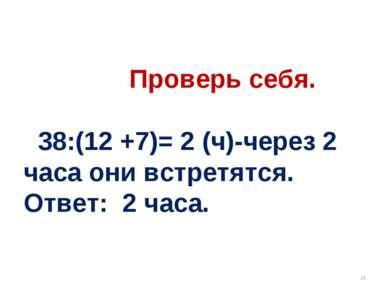 Проверь себя. 38:(12 +7)= 2 (ч)-через 2 часа они встретятся. Ответ: 2 часа. *