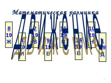 Математическая разминка * 8 19 Ж 4 19 И 2 19 В 9 19 Е 11 19 И 14 19 Е 10 19 Н...