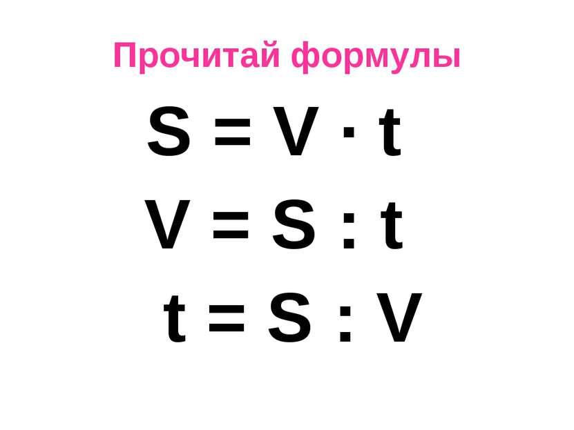 Прочитай формулы S = V · t V = S : t t = S : V
