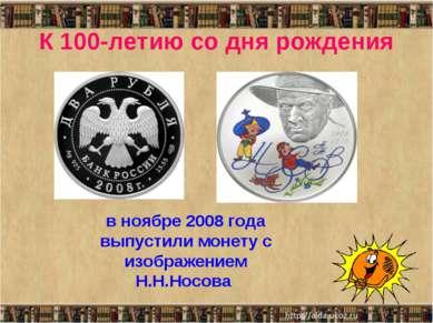 К 100-летию со дня рождения в ноябре 2008 года выпустили монету с изображение...