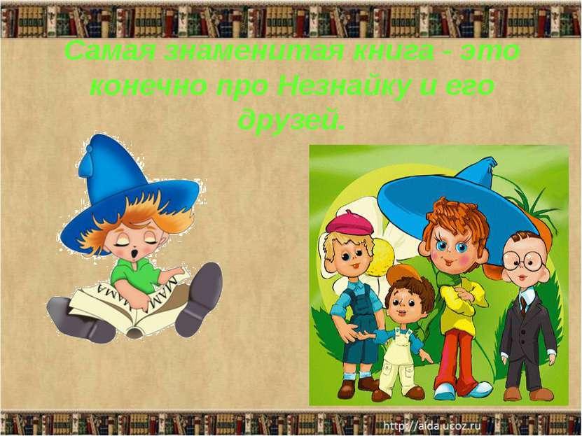 Самая знаменитая книга - это конечно про Незнайку и его друзей.