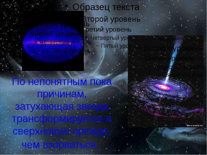 По непонятным пока причинам, затухающая звезда трансформируется в сверхновую ...