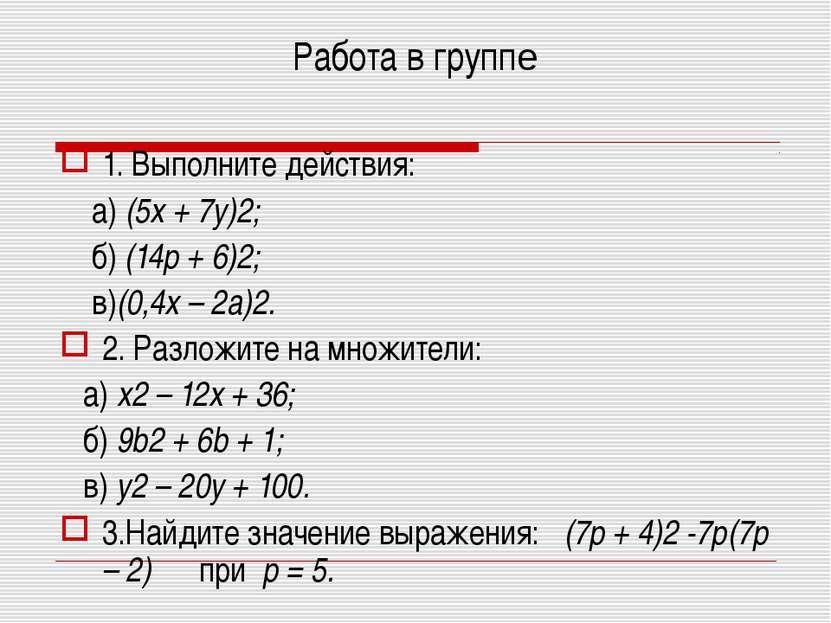 Работа в группе 1. Выполните действия: а) (5x + 7y)2; б) (14p + 6)2; в)(0,4x ...