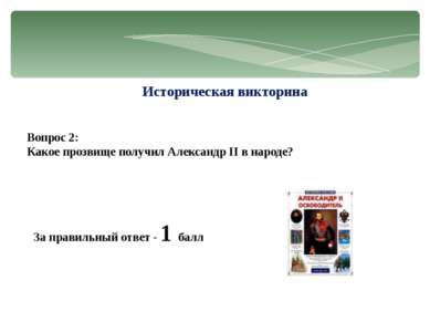Историческая викторина Вопрос 2: Какое прозвище получил Александр II в народе...
