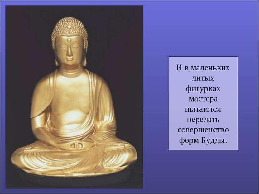 И в маленьких литых фигурках мастера пытаются передать совершенство форм Будды.