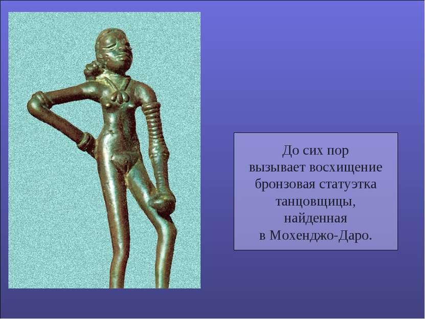 До сих пор вызывает восхищение бронзовая статуэтка танцовщицы, найденная в Мо...