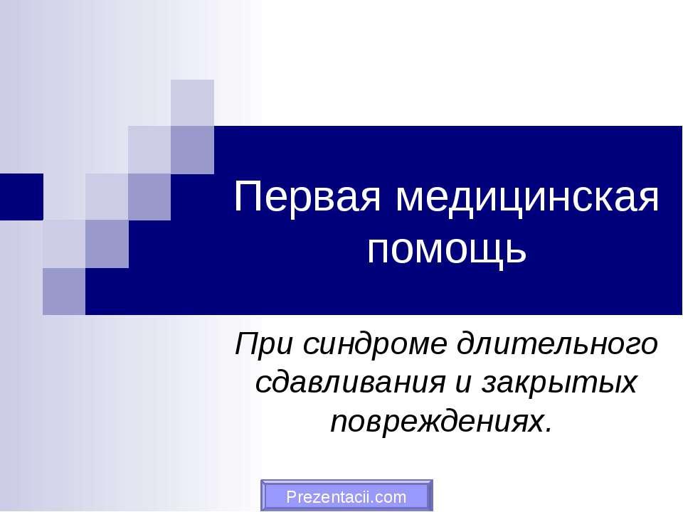 Первая медицинская помощь При синдроме длительного сдавливания и закрытых пов...
