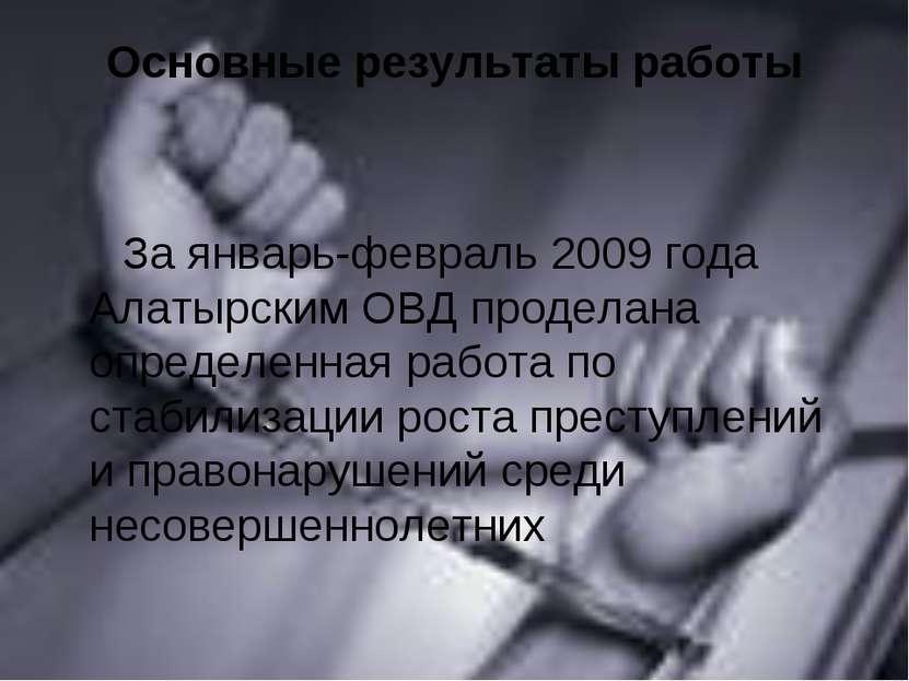 Основные результаты работы За январь-февраль 2009 года Алатырским ОВД продела...
