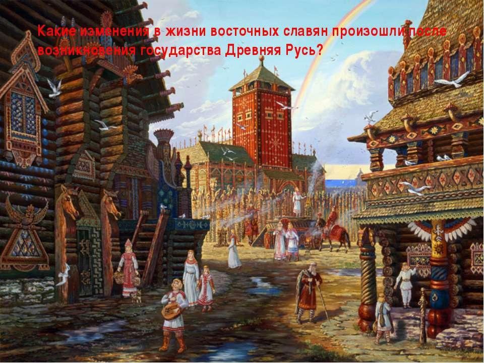 Какие изменения в жизни восточных славян произошли после возникновения госуда...
