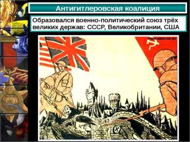 Антигитлеровская коалиция Образовался военно-политический союз трёх великих д...